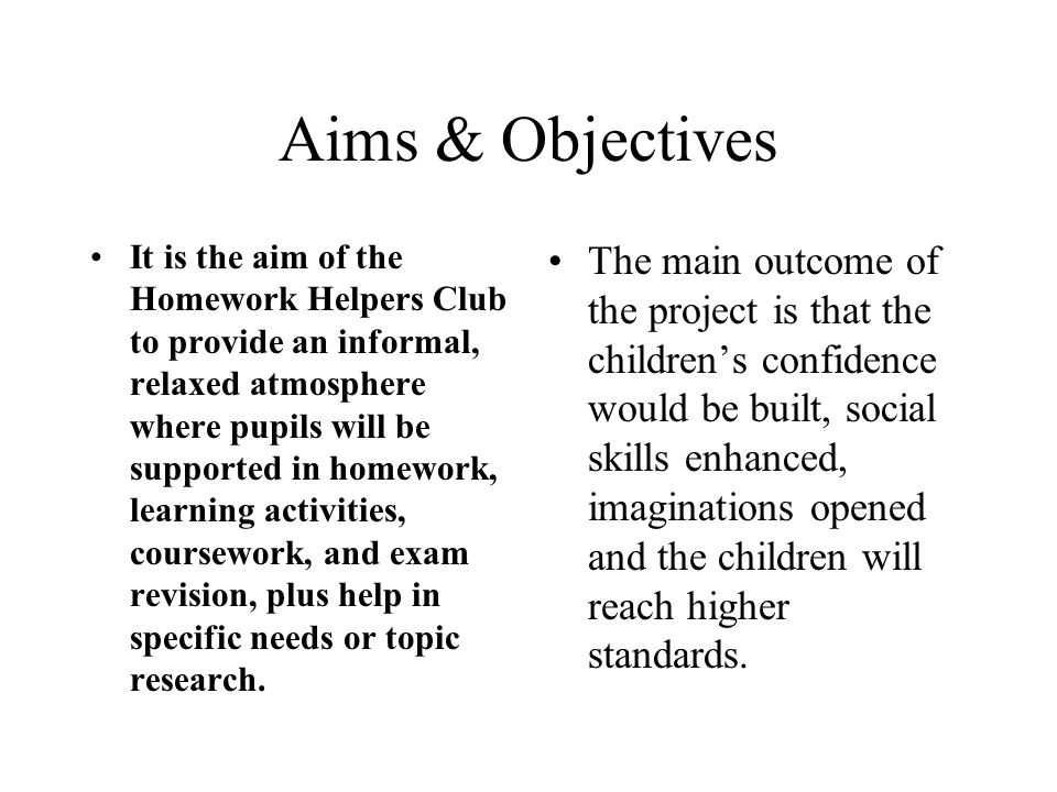 Aims & Objectives It is the aim of the Homework Helpers Club to provide an informal, relaxed atmosphere where pupils will be supported in homework, learning activities, coursework, and exam revision, plus help in specific needs or topic research.