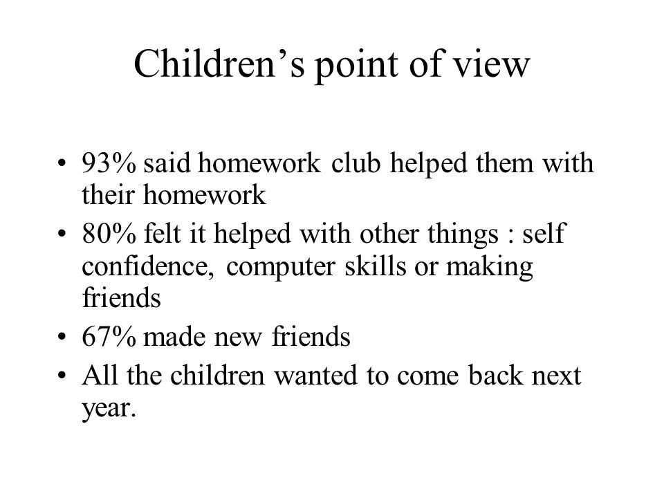 Children's point of view 93% said homework club helped them with their homework 80% felt it helped with other things : self confidence, computer skills or making friends 67% made new friends All the children wanted to come back next year.