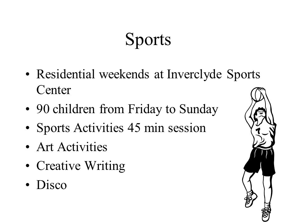 Residential weekends at Inverclyde Sports Center 90 children from Friday to Sunday Sports Activities 45 min session Art Activities Creative Writing Disco Sports