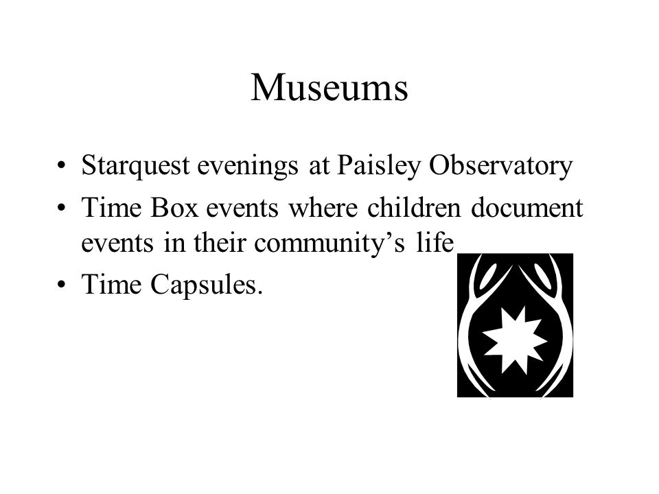 Museums Starquest evenings at Paisley Observatory Time Box events where children document events in their community's life Time Capsules.