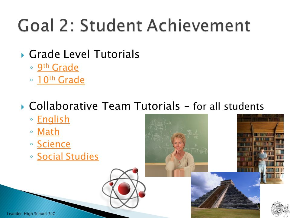  Grade Level Tutorials ◦ 9 th Grade 9 th Grade ◦ 10 th Grade 10 th Grade  Collaborative Team Tutorials – for all students ◦ English English ◦ Math Math ◦ Science Science ◦ Social Studies Social Studies Leander High School SLC