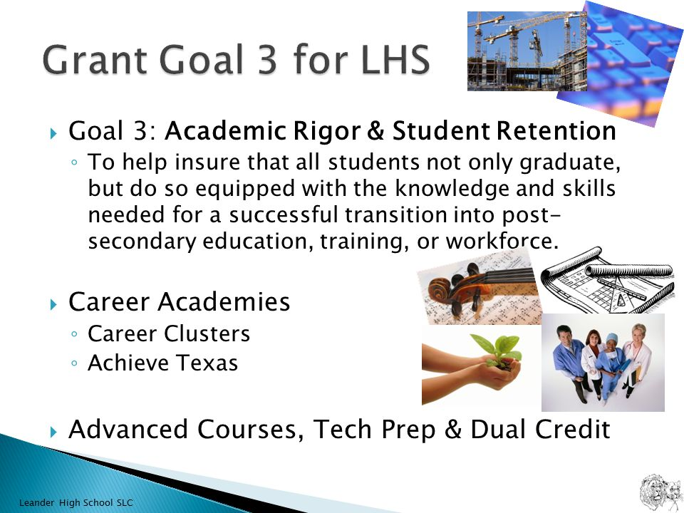  Goal 3: Academic Rigor & Student Retention ◦ To help insure that all students not only graduate, but do so equipped with the knowledge and skills needed for a successful transition into post- secondary education, training, or workforce.