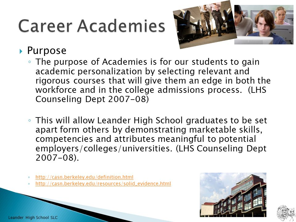  Purpose ◦ The purpose of Academies is for our students to gain academic personalization by selecting relevant and rigorous courses that will give them an edge in both the workforce and in the college admissions process.