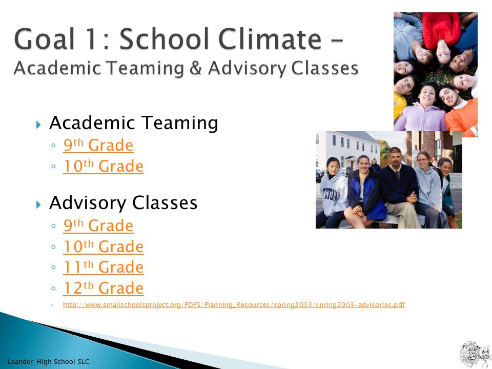  Academic Teaming ◦ 9 th Grade 9 th Grade ◦ 10 th Grade 10 th Grade  Advisory Classes ◦ 9 th Grade 9 th Grade ◦ 10 th Grade 10 th Grade ◦ 11 th Grade 11 th Grade ◦ 12 th Grade 12 th Grade ◦     Leander High School SLC