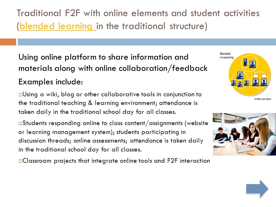 Traditional F2F with online elements and student activities (blended learning in the traditional structure)blended learning Using online platform to share information and materials along with online collaboration/feedback Examples include:  Using a wiki, blog or other collaborative tools in conjunction to the traditional teaching & learning environment; attendance is taken daily in the traditional school day for all classes.