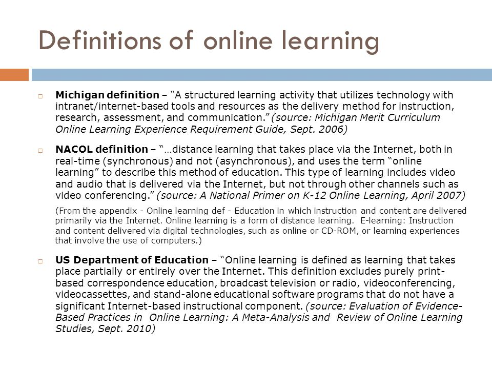 Definitions of online learning  Michigan definition – A structured learning activity that utilizes technology with intranet/internet-based tools and resources as the delivery method for instruction, research, assessment, and communication. (source: Michigan Merit Curriculum Online Learning Experience Requirement Guide, Sept.