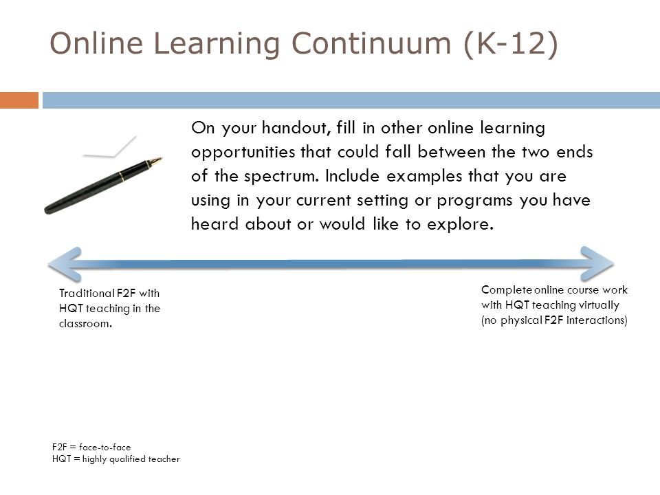 Traditional F2F with HQT teaching in the classroom Complete online course work with HQT teaching virtually (no physical F2F instruction) Online Learning Continuum (K-12) F2F = face-to-face HQT = highly qualified teacher Blended is interchangeable with Hybrid Traditional F2F with some online elements; HQT in the classroom Traditional F2F setting with complete online content; no HQT or online collaboration Blended learning with non- traditional schedule – some F2F and some online (no regular seat times so STW options will need to be in place of more than 2 courses are virtual) Blended Learning in a Traditional F2F where most of the coursework and instruction are online; HQT in the classroom Instructor-led (by HQT) online learning with a some required F2F contact with certified facilitator Facilitated online learning (self paced) with a certified facilitator in the classroom; some online contact with virtual HQT Blended Learning in a Traditional F2F class using various online tools for instruction and collaboration; HQT in the classroom