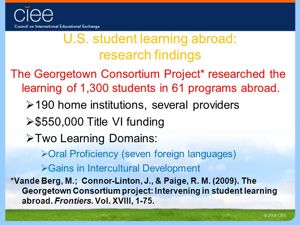 U.S. student learning abroad: research findings The Georgetown Consortium Project* researched the learning of 1,300 students in 61 programs abroad. 