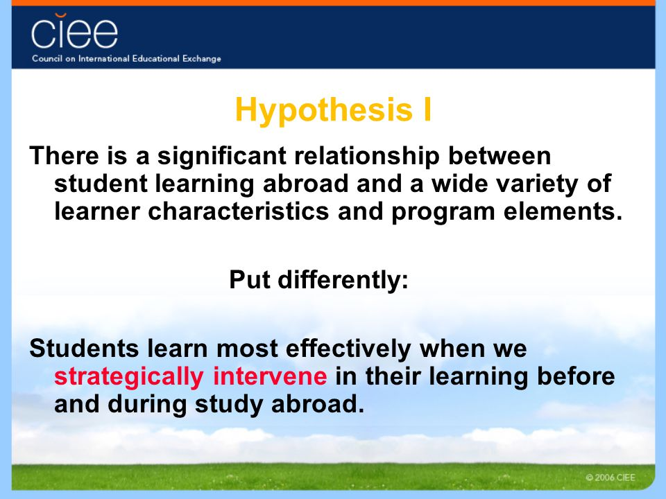 Hypothesis I There is a significant relationship between student learning abroad and a wide variety of learner characteristics and program elements. P