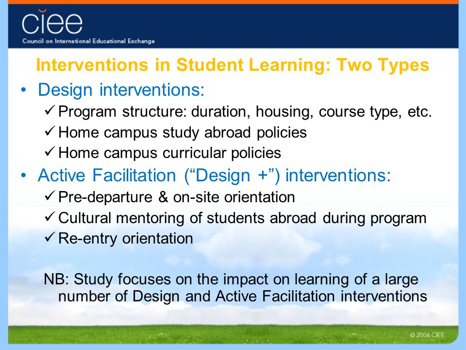 Interventions in Student Learning: Two Types Design interventions: Program structure: duration, housing, course type, etc. Home campus study abroad po