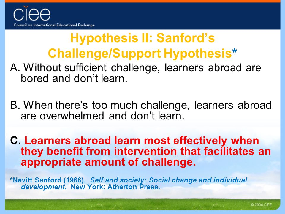Hypothesis II: Sanford's Challenge/Support Hypothesis* A. Without sufficient challenge, learners abroad are bored and don't learn. B. When there's too
