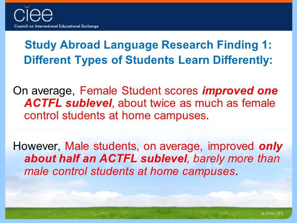 Study Abroad Language Research Finding 1: Different Types of Students Learn Differently: On average, Female Student scores improved one ACTFL sublevel
