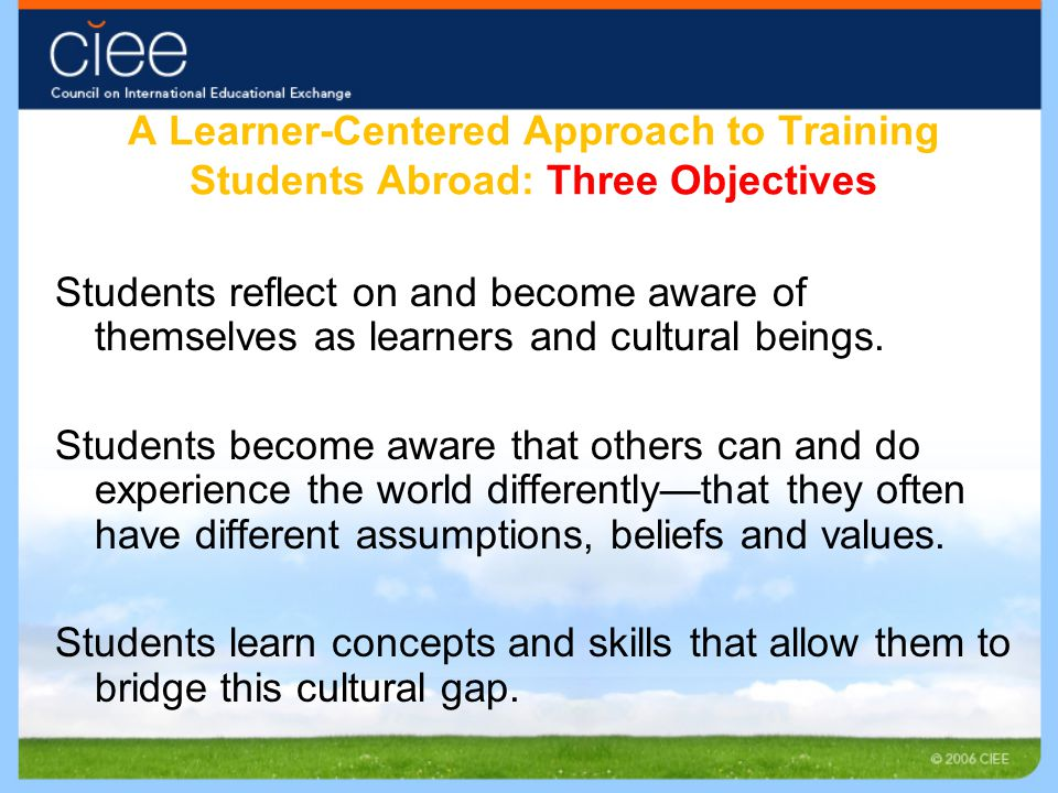 A Learner-Centered Approach to Training Students Abroad: Three Objectives Students reflect on and become aware of themselves as learners and cultural