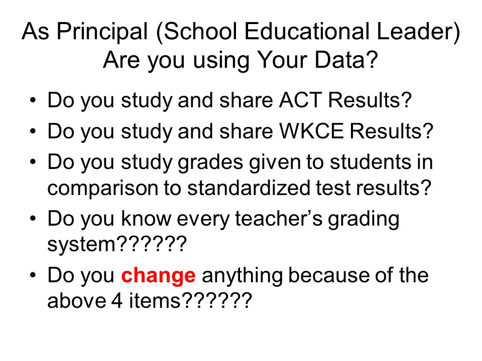 As Principal (School Educational Leader) Are you using Your Data? Do you study and share ACT Results? Do you study and share WKCE Results? Do you stud
