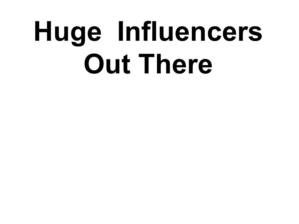 Huge Influencers Out There