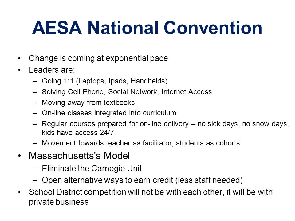 AESA National Convention Change is coming at exponential pace Leaders are: –Going 1:1 (Laptops, Ipads, Handhelds) –Solving Cell Phone, Social Network,