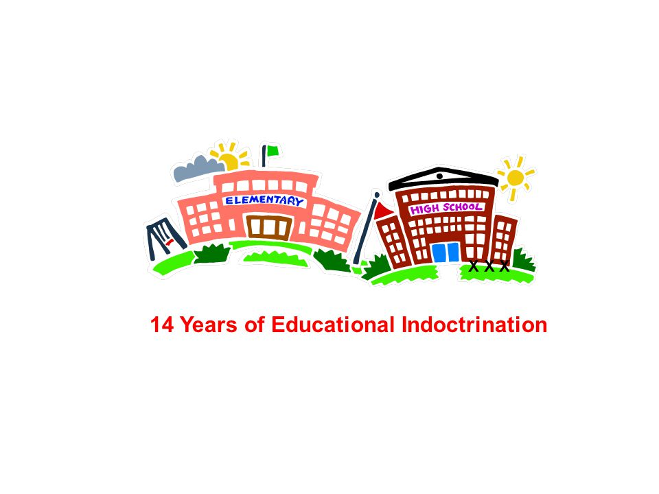 14 Years of Educational Indoctrination X X X