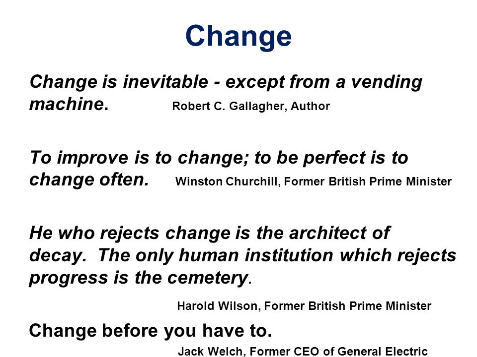 Change Change is inevitable - except from a vending machine. Robert C. Gallagher, Author To improve is to change; to be perfect is to change often. Wi