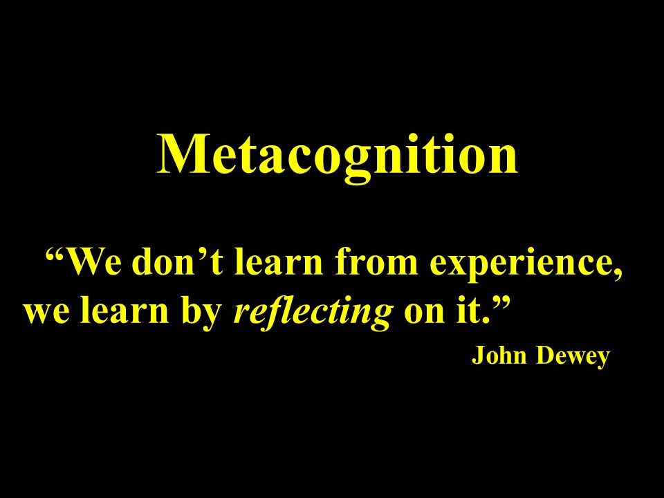 Metacognition We don't learn from experience, we learn by reflecting on it. John Dewey