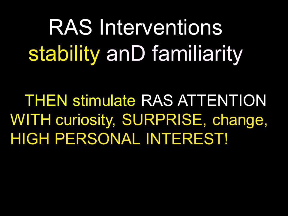 RAS Interventions stability anD familiarity THEN stimulate RAS ATTENTION WITH curiosity, SURPRISE, change, HIGH PERSONAL INTEREST!