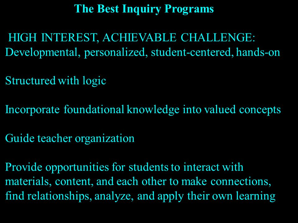 The Best Inquiry Programs HIGH INTEREST, ACHIEVABLE CHALLENGE: Developmental, personalized, student-centered, hands-on Structured with logic Incorporate foundational knowledge into valued concepts Guide teacher organization Provide opportunities for students to interact with materials, content, and each other to make connections, find relationships, analyze, and apply their own learning
