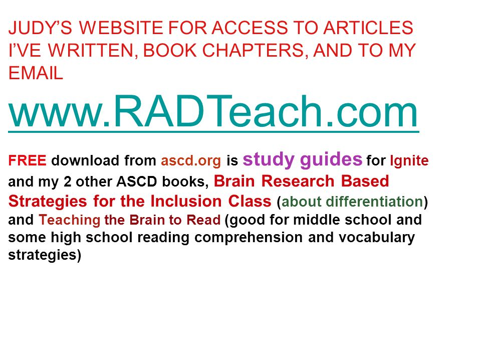JUDY'S WEBSITE FOR ACCESS TO ARTICLES I'VE WRITTEN, BOOK CHAPTERS, AND TO MY EMAIL www.RADTeach.com FREE download from ascd.org is study guides for Ignite and my 2 other ASCD books, Brain Research Based Strategies for the Inclusion Class (about differentiation) and T eaching the Brain to Read (good for middle school and some high school reading comprehension and vocabulary strategies)