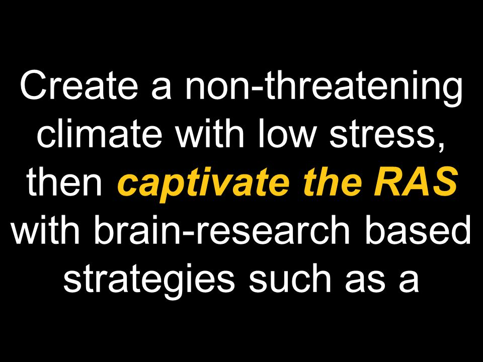 Create a non-threatening climate with low stress, then captivate the RAS with brain-research based strategies such as a