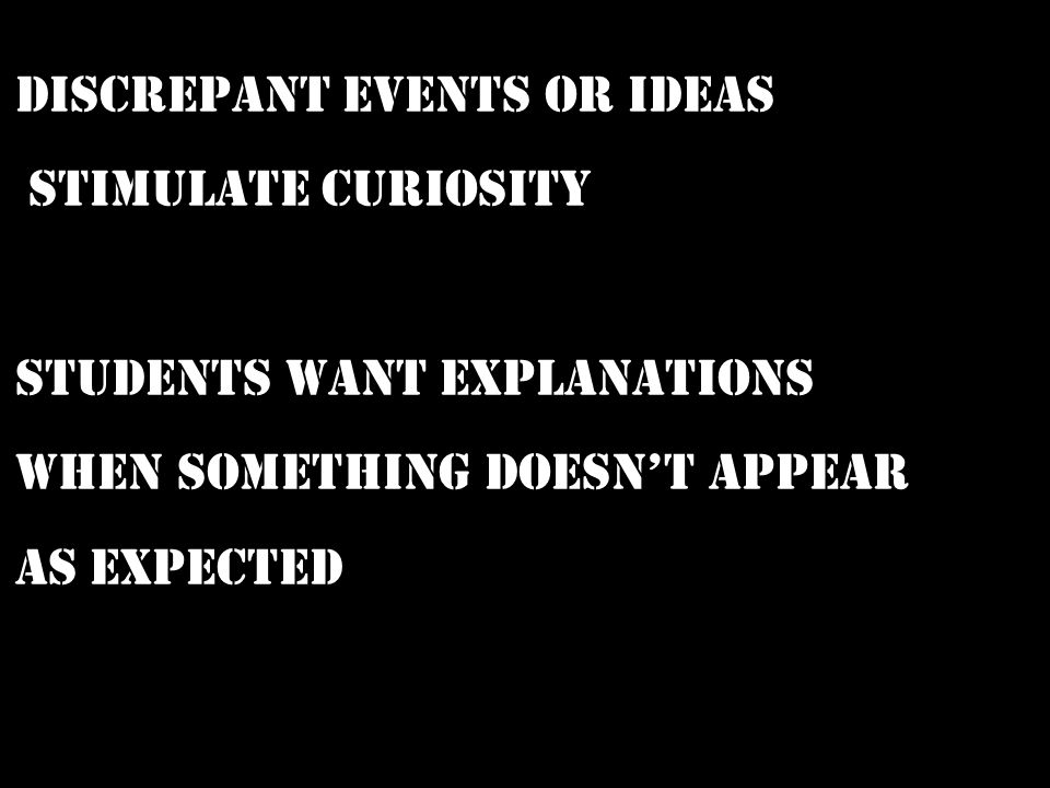 Discrepant Events or IDEAS Stimulate curiosity Students want explanations when something doesn't appear as expected