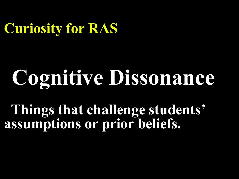 Curiosity for RAS Cognitive Dissonance Things that challenge students' assumptions or prior beliefs.