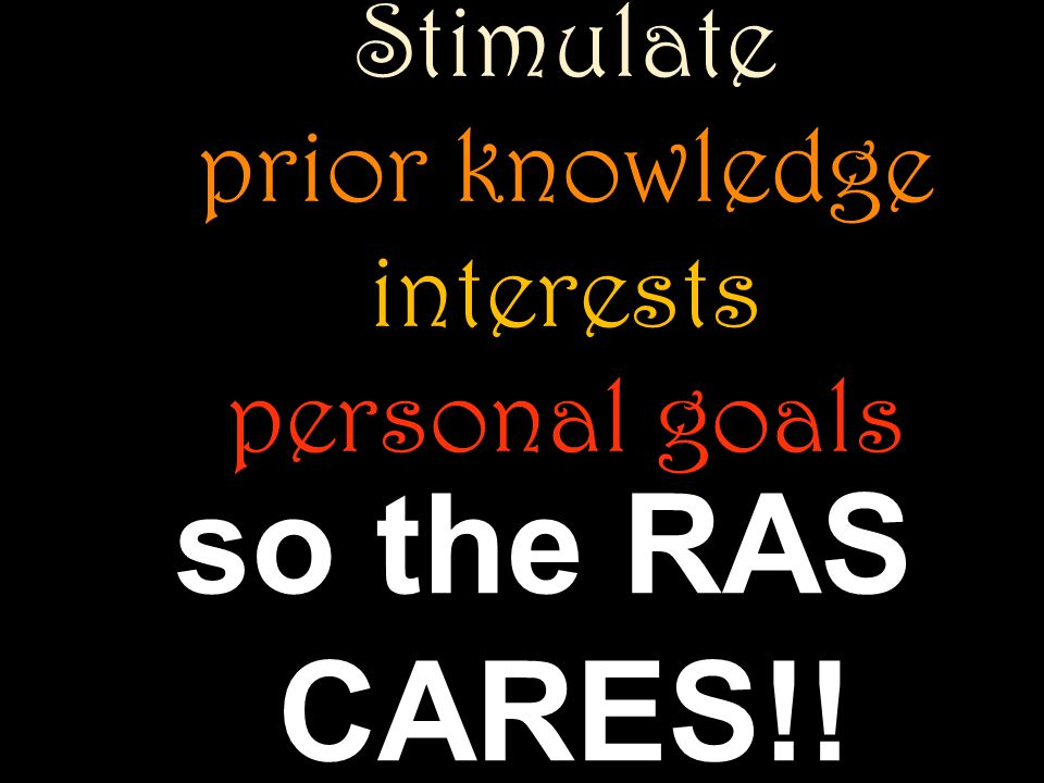 Stimulate prior knowledge interests personal goals so the RAS CARES!!