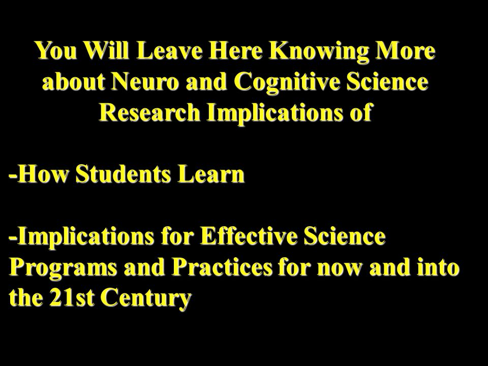 You Will Leave Here Knowing More about Neuro and Cognitive Science Research Implications of -How Students Learn -Implications for Effective Science Programs and Practices for now and into the 21st Century