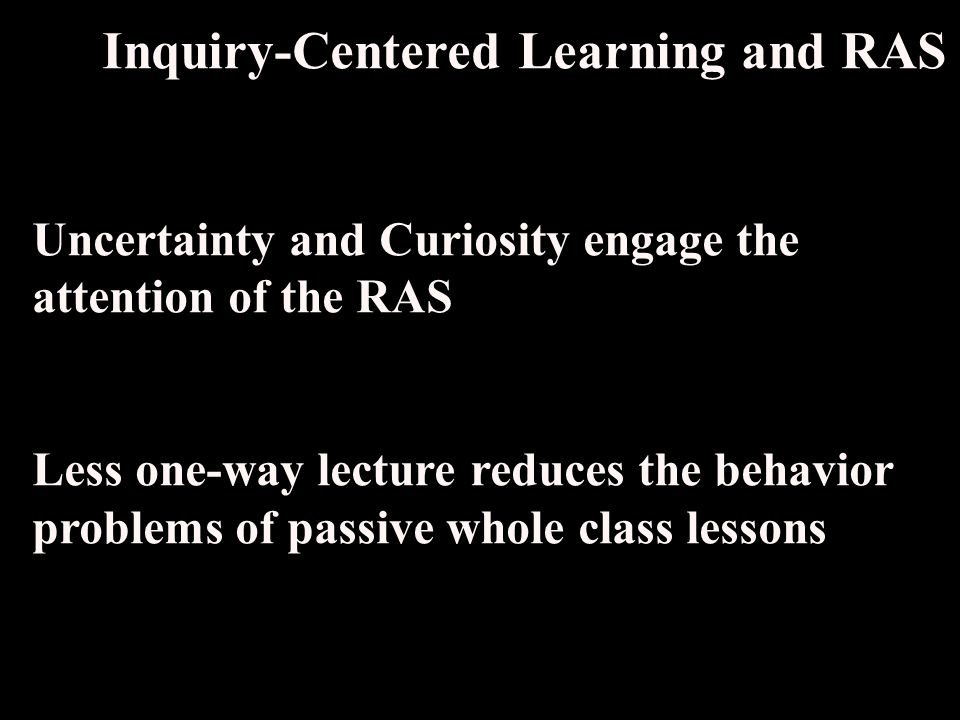 Inquiry-Centered Learning and RAS Uncertainty and Curiosity engage the attention of the RAS Less one-way lecture reduces the behavior problems of passive whole class lessons