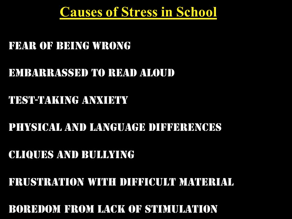 Causes of Stress in School fear of being wrong embarrassed to read aloud test-taking anxiety physical and language differences cliques and bullying frustration with difficult material boredom from lack of stimulation