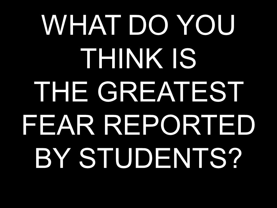 WHAT DO YOU THINK IS THE GREATEST FEAR REPORTED BY STUDENTS