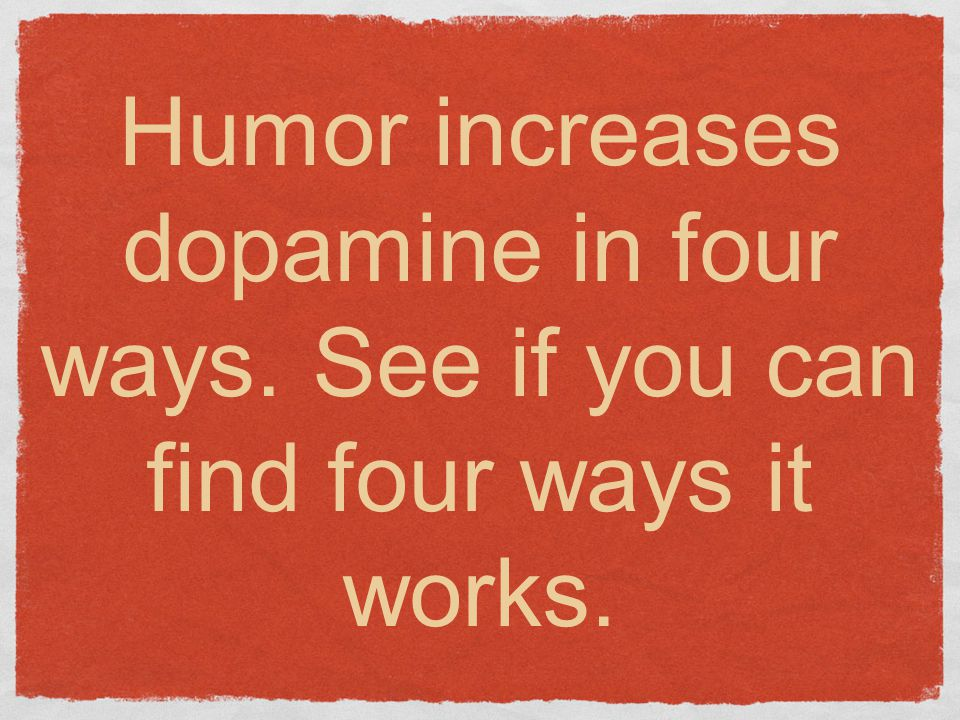 Humor increases dopamine in four ways. See if you can find four ways it works.