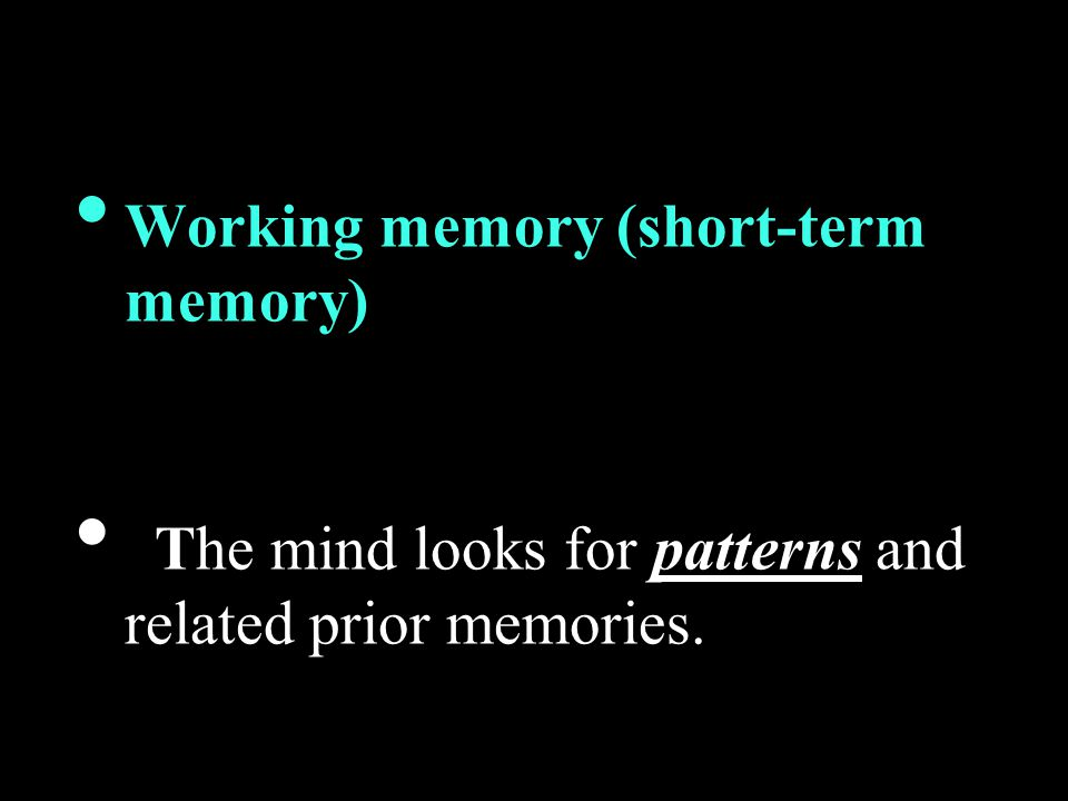Working memory (short-term memory) The mind looks for patterns and related prior memories.