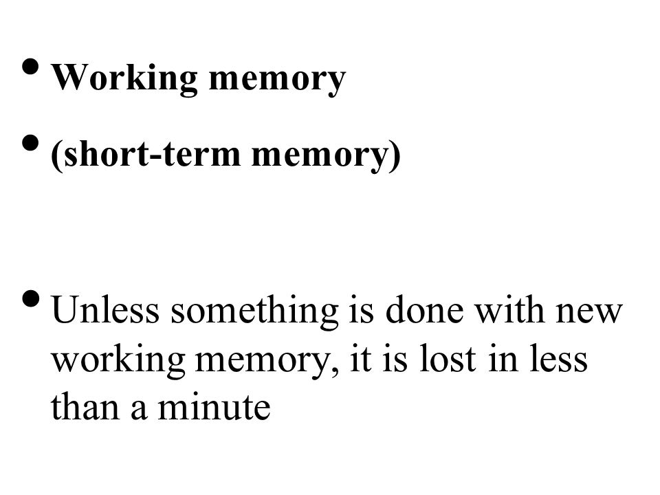 Working memory (short-term memory) Unless something is done with new working memory, it is lost in less than a minute