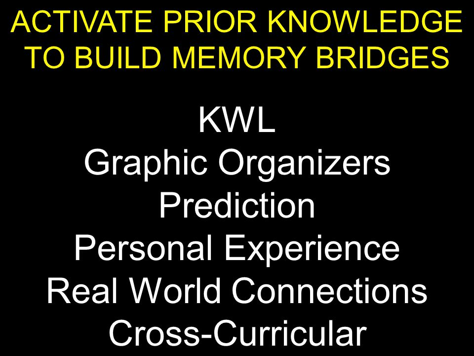 ACTIVATE PRIOR KNOWLEDGE TO BUILD MEMORY BRIDGES KWL Graphic Organizers Prediction Personal Experience Real World Connections Cross-Curricular