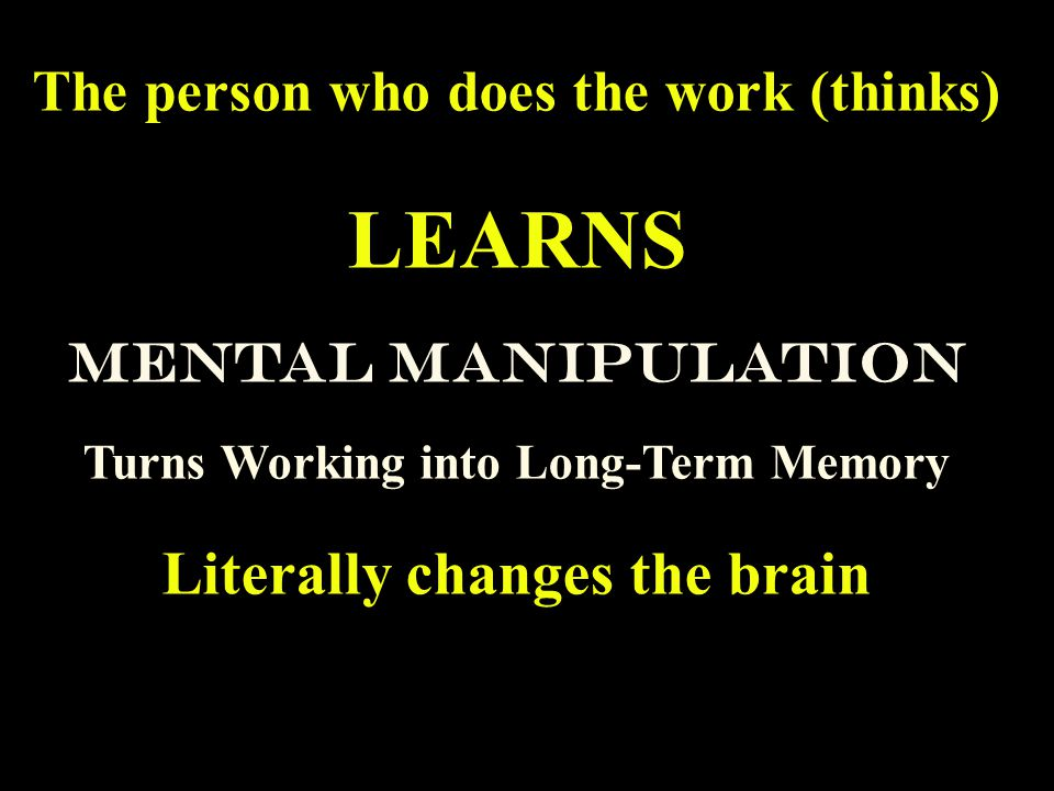 The person who does the work (thinks) LEARNS Mental Manipulation Turns Working into Long-Term Memory Literally changes the brain
