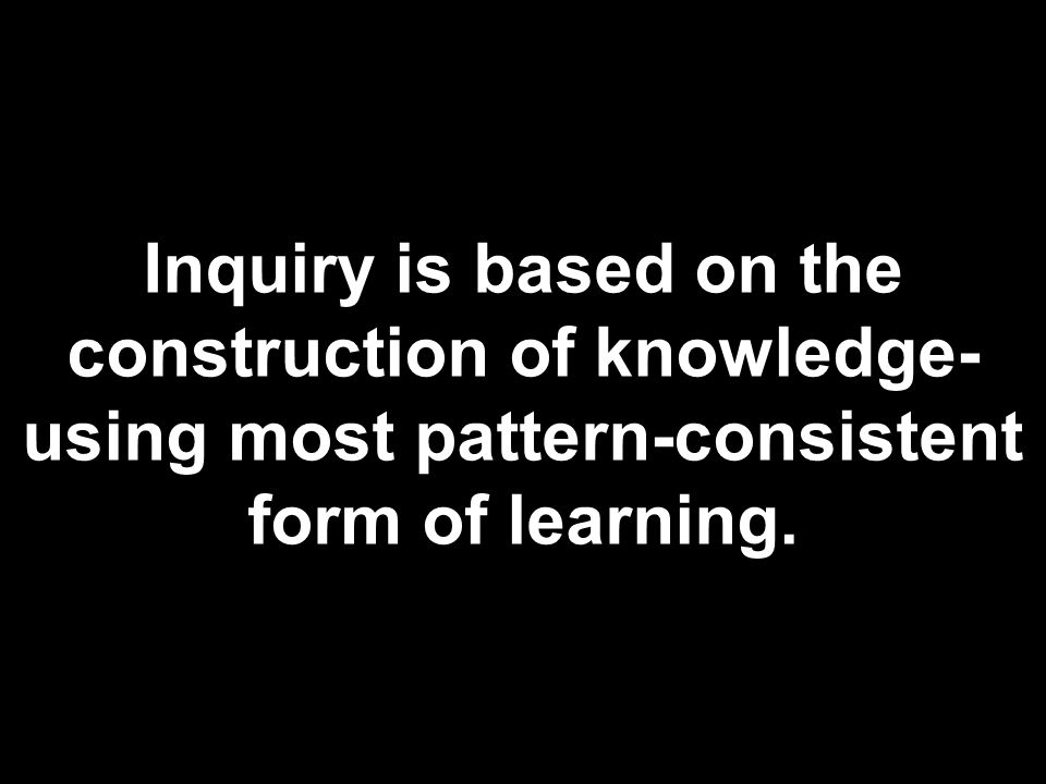 Inquiry is based on the construction of knowledge- using most pattern-consistent form of learning.