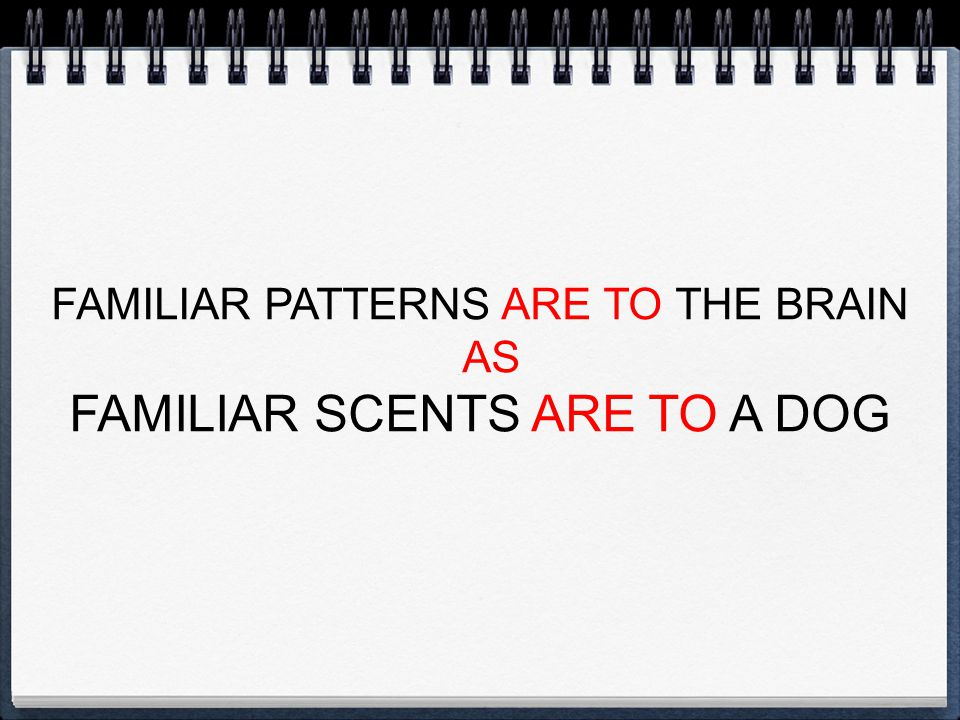 FAMILIAR PATTERNS ARE TO THE BRAIN AS FAMILIAR SCENTS ARE TO A DOG