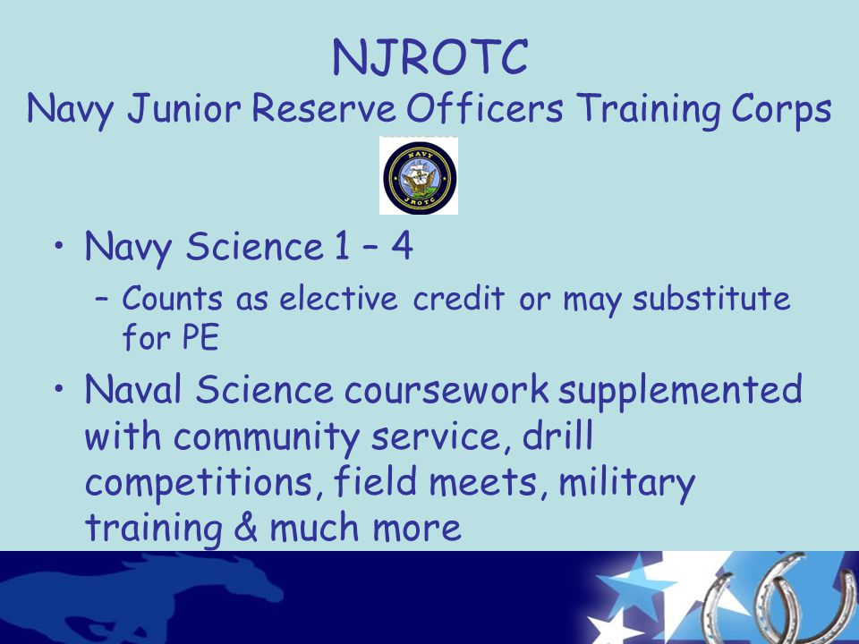 NJROTC Navy Junior Reserve Officers Training Corps Navy Science 1 – 4 –Counts as elective credit or may substitute for PE Naval Science coursework supplemented with community service, drill competitions, field meets, military training & much more