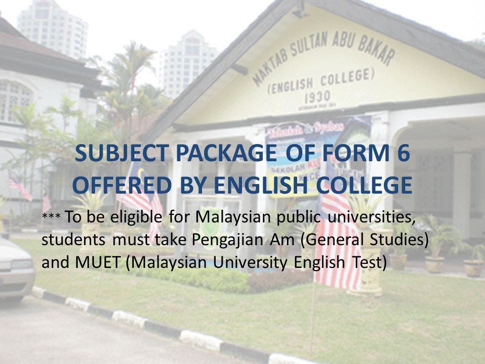 SUBJECT PACKAGE OF FORM 6 OFFERED BY ENGLISH COLLEGE *** To be eligible for Malaysian public universities, students must take Pengajian Am (General Studies) and MUET (Malaysian University English Test)