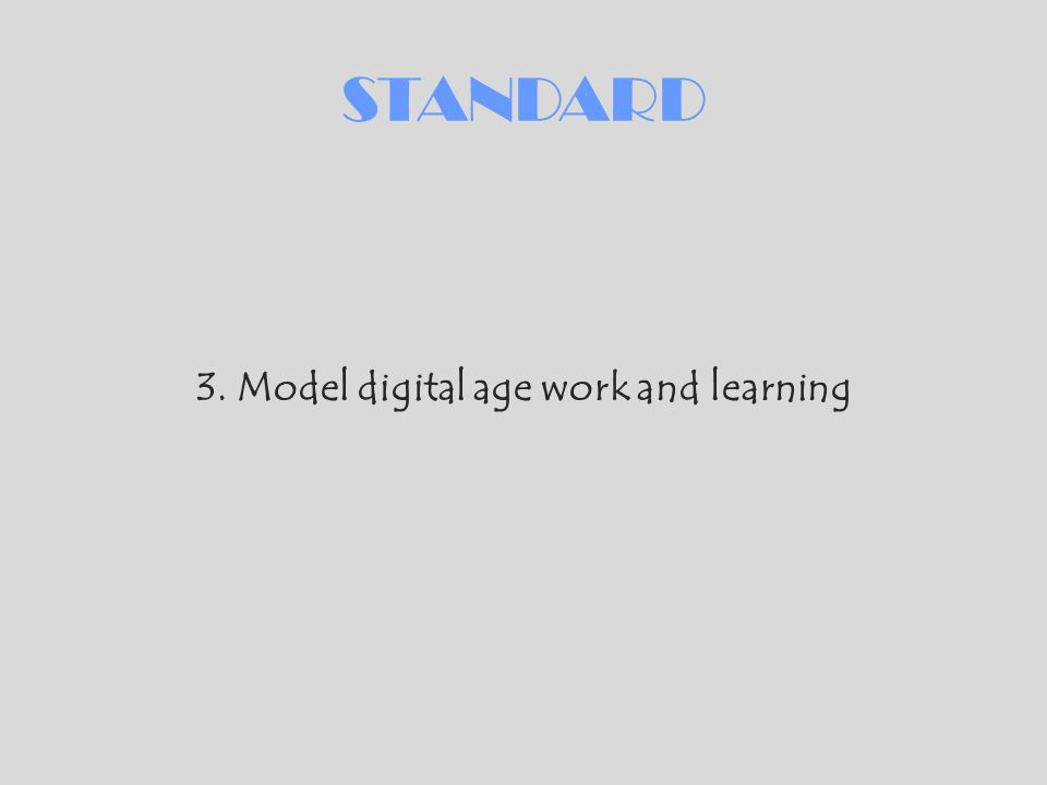STANDARD 3. Model digital age work and learning