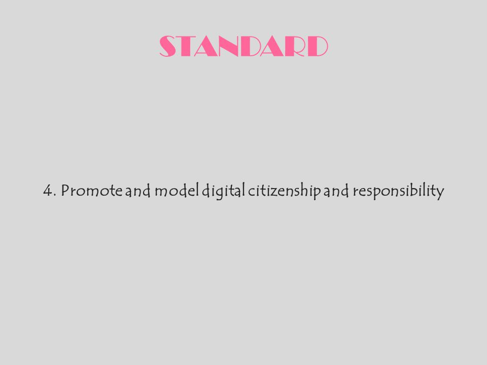 STANDARD 4. Promote and model digital citizenship and responsibility