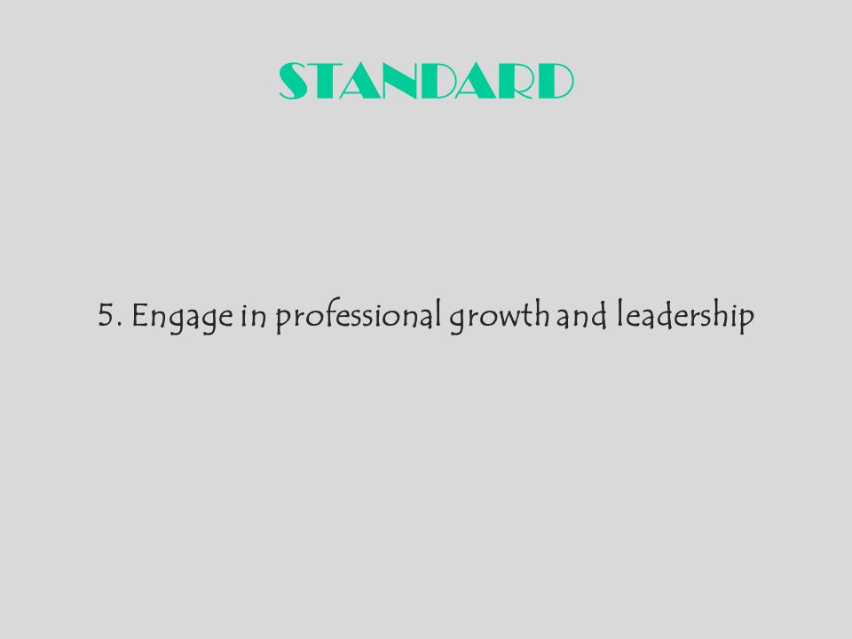 STANDARD 5. Engage in professional growth and leadership