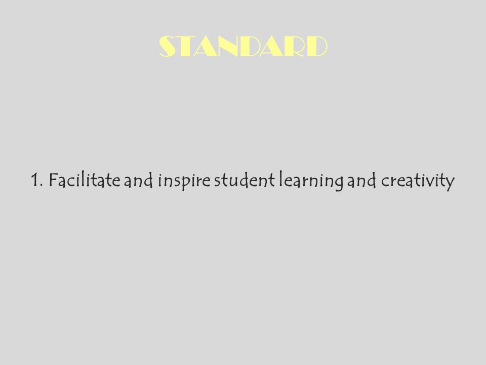 STANDARD 1. Facilitate and inspire student learning and creativity