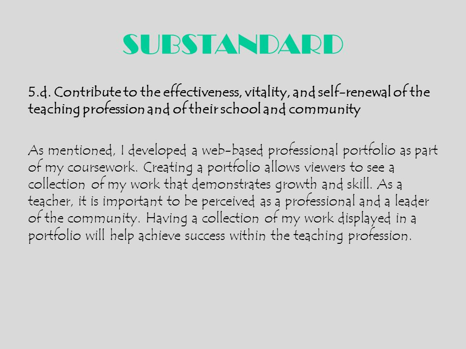 SUBSTANDARD 5.d. Contribute to the effectiveness, vitality, and self-renewal of the teaching profession and of their school and community As mentioned