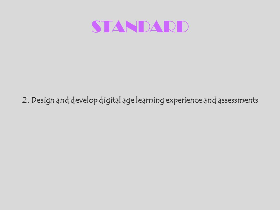 STANDARD 2. Design and develop digital age learning experience and assessments