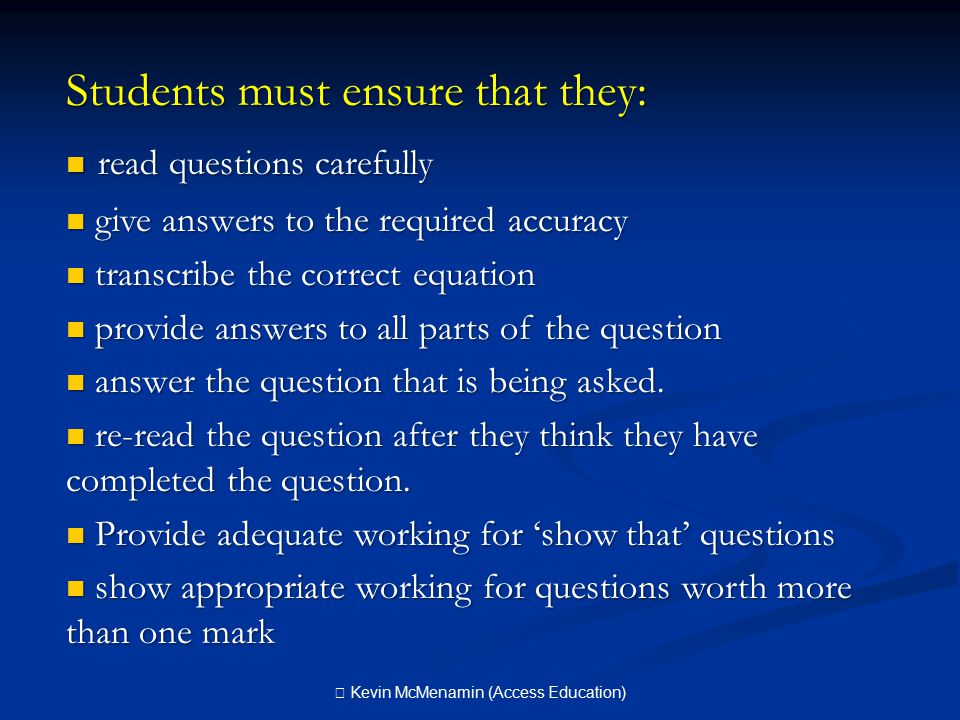 Students must ensure that they: read questions carefully read questions carefully give answers to the required accuracy give answers to the required accuracy transcribe the correct equation transcribe the correct equation provide answers to all parts of the question provide answers to all parts of the question answer the question that is being asked.